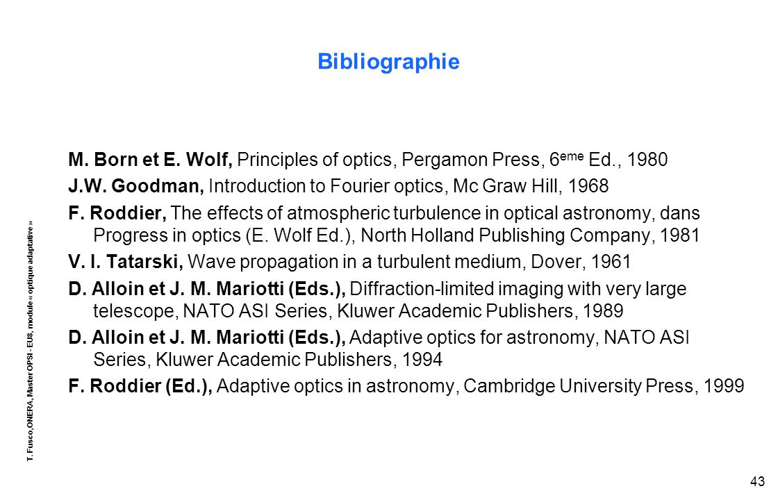 T. Fusco,ONERA, Master OPSI - EU8, module « optique adaptative » 43 Bibliographie M. Born et E. Wolf, Principles of optics, Pergamon Press, 6 eme Ed.,