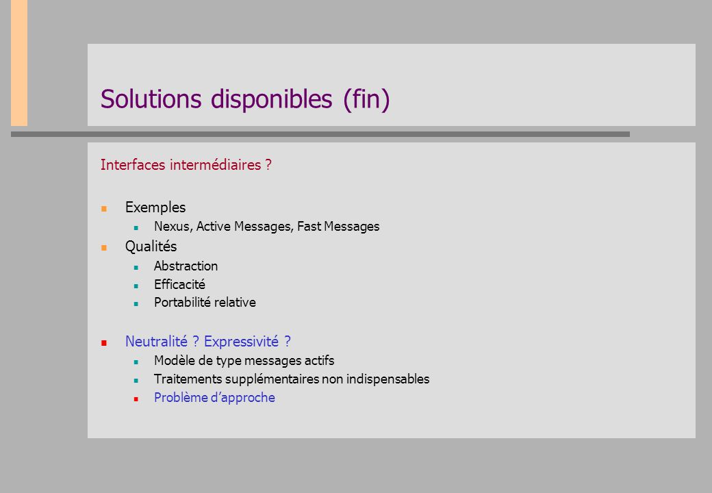 Solutions disponibles (fin) Interfaces intermédiaires ? Exemples Nexus, Active Messages, Fast Messages Qualités Abstraction Efficacité Portabilité rel