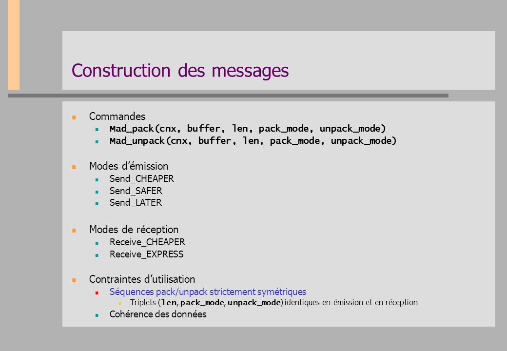 Construction des messages Commandes Mad_pack(cnx, buffer, len, pack_mode, unpack_mode) Mad_unpack(cnx, buffer, len, pack_mode, unpack_mode) Modes d'ém
