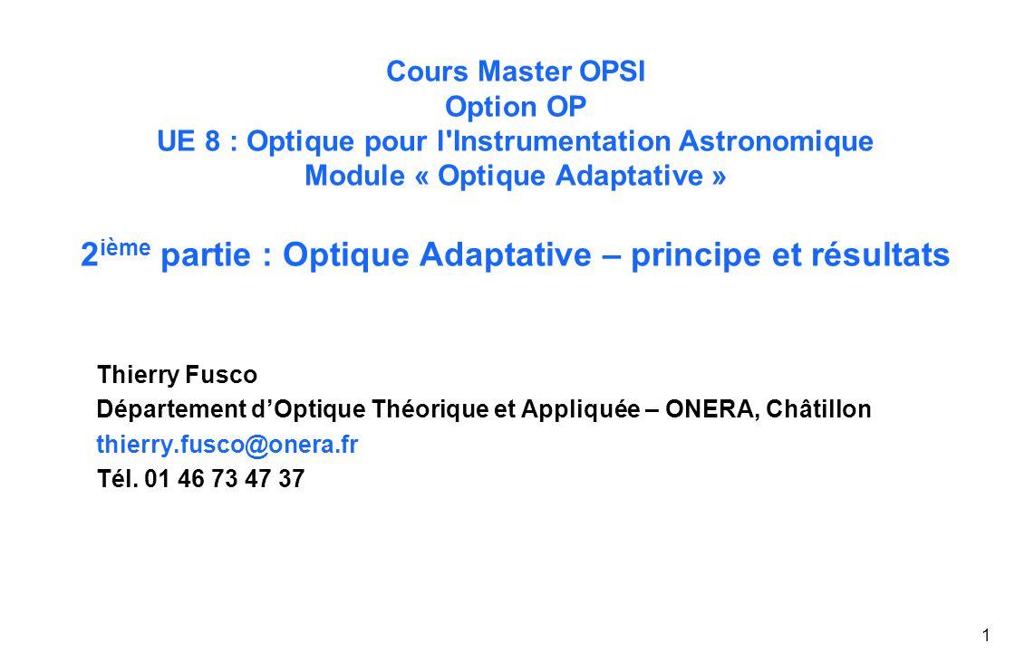 1 Cours Master OPSI Option OP UE 8 : Optique pour l Instrumentation Astronomique Module « Optique Adaptative » 2 ième partie : Optique Adaptative – principe et résultats Thierry Fusco Département d'Optique Théorique et Appliquée – ONERA, Châtillon thierry.fusco@onera.fr Tél.