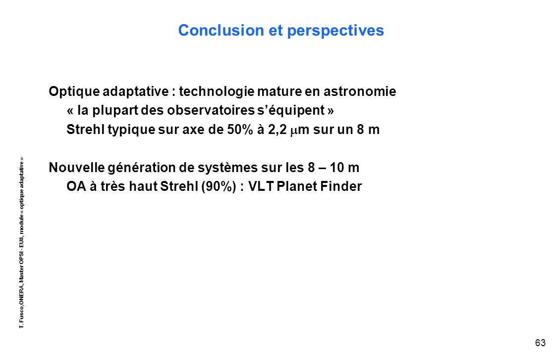 T. Fusco,ONERA, Master OPSI - EU8, module « optique adaptative » 63 Conclusion et perspectives Optique adaptative : technologie mature en astronomie «