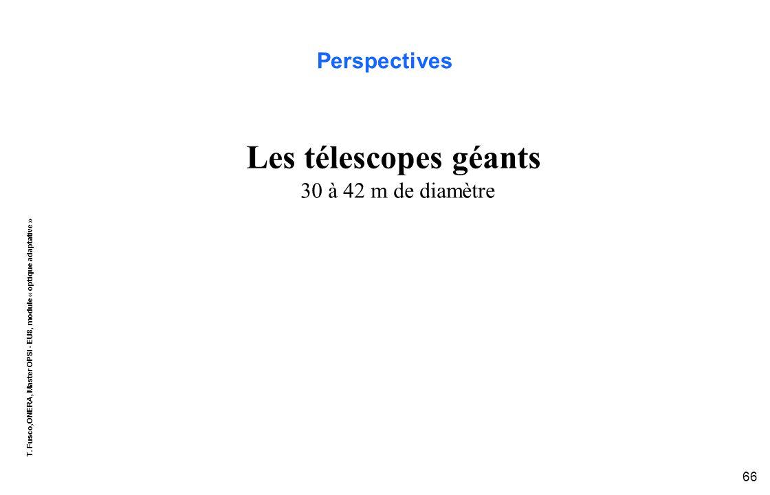 T. Fusco,ONERA, Master OPSI - EU8, module « optique adaptative » 66 Perspectives Les télescopes géants 30 à 42 m de diamètre