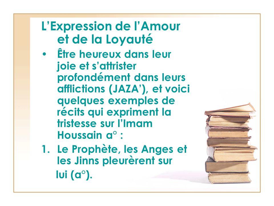 L'Expression de l'Amour et de la Loyauté Être heureux dans leur joie et s'attrister profondément dans leurs afflictions (JAZA'), et voici quelques exemples de récits qui expriment la tristesse sur l'Imam Houssain a° : 1.Le Prophète, les Anges et les Jinns pleurèrent sur lui (a°).