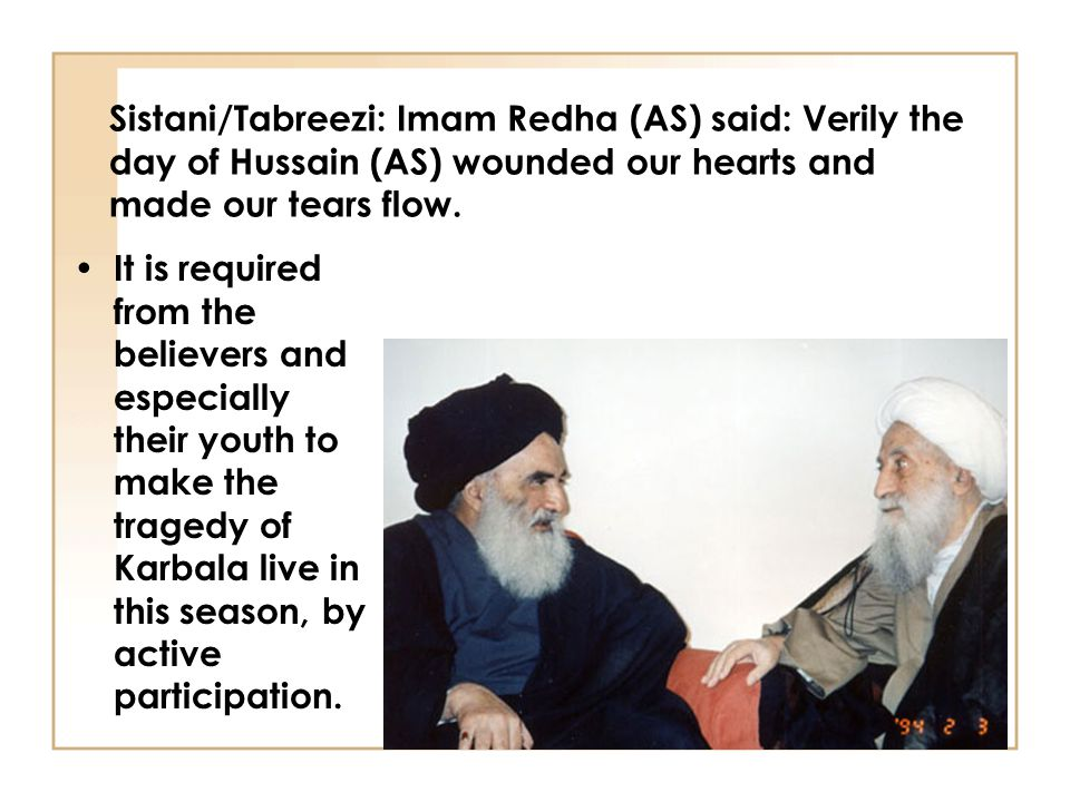 Sistani/Tabreezi: Imam Redha (AS) said: Verily the day of Hussain (AS) wounded our hearts and made our tears flow. It is required from the believers a
