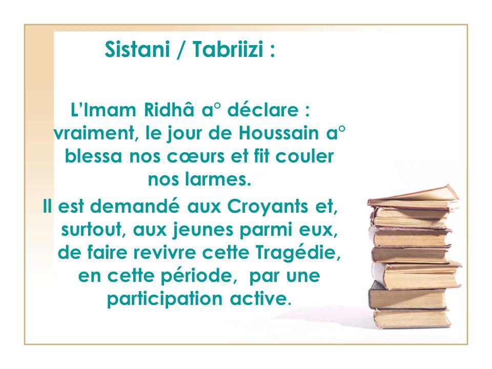 Sistani / Tabriizi : L'Imam Ridhâ a° déclare : vraiment, le jour de Houssain a° blessa nos cœurs et fit couler nos larmes.