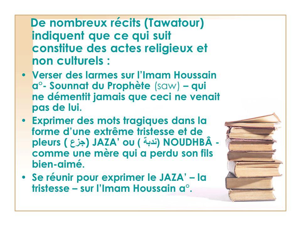 De nombreux récits (Tawatour) indiquent que ce qui suit constitue des actes religieux et non culturels : Verser des larmes sur l'Imam Houssain a°- Sounnat du Prophète (saw) – qui ne démentit jamais que ceci ne venait pas de lui.