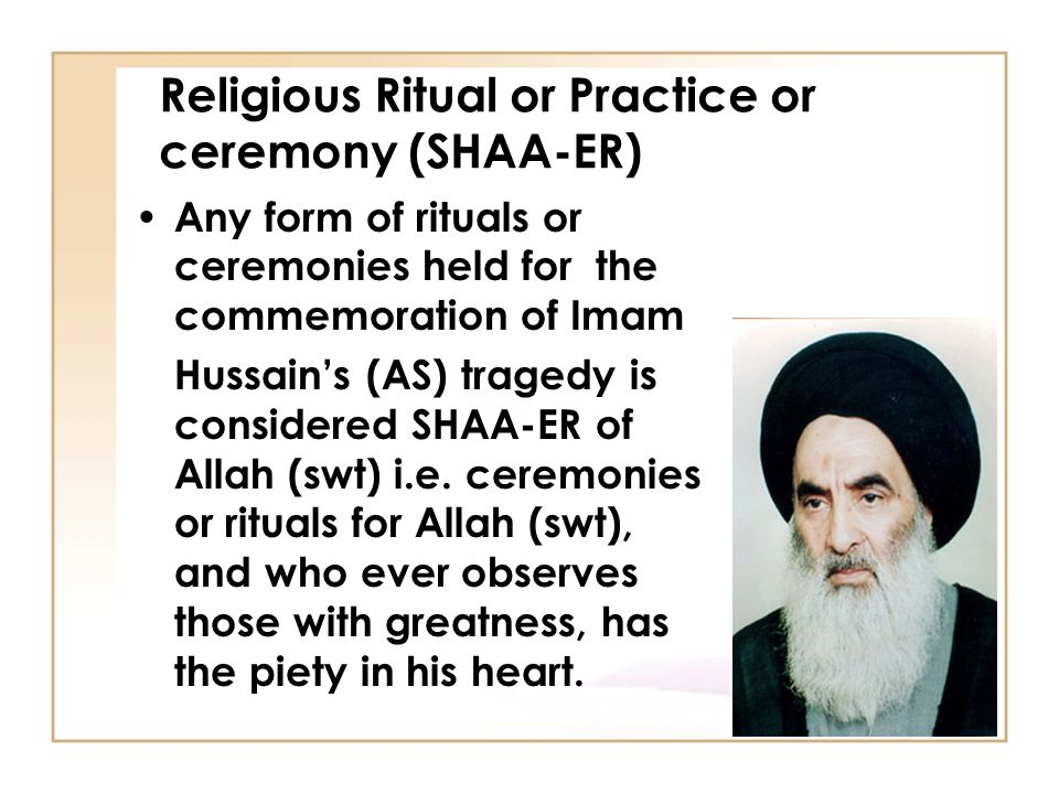 Religious Ritual or Practice or ceremony (SHAA-ER) Any form of rituals or ceremonies held for the commemoration of Imam Hussain's (AS) tragedy is considered SHAA-ER of Allah (swt) i.e.