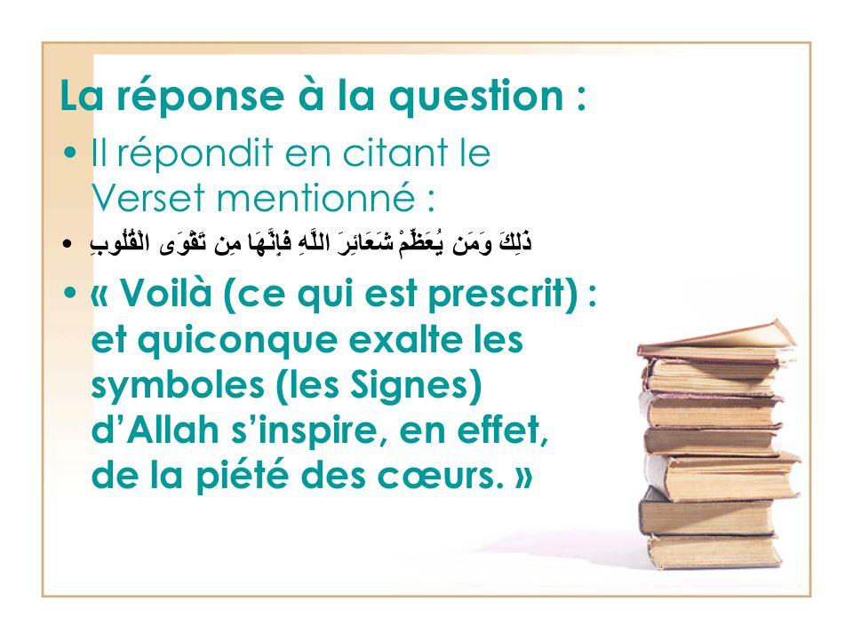 La réponse à la question : Il répondit en citant le Verset mentionné : ذَلِكَ وَمَن يُعَظِّمْ شَعَائِرَ اللَّهِ فَإِنَّهَا مِن تَقْوَى الْقُلُوبِ « Voilà (ce qui est prescrit) : et quiconque exalte les symboles (les Signes) d'Allah s'inspire, en effet, de la piété des cœurs.