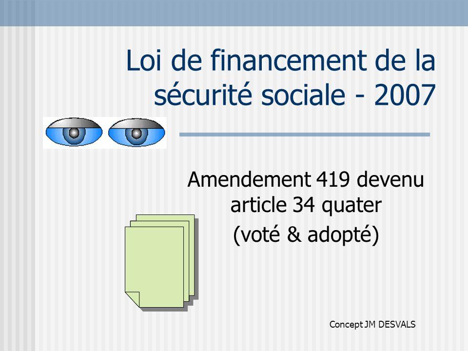 Loi de financement de la sécurité sociale - 2007 Amendement 419 devenu article 34 quater (voté & adopté) Concept JM DESVALS