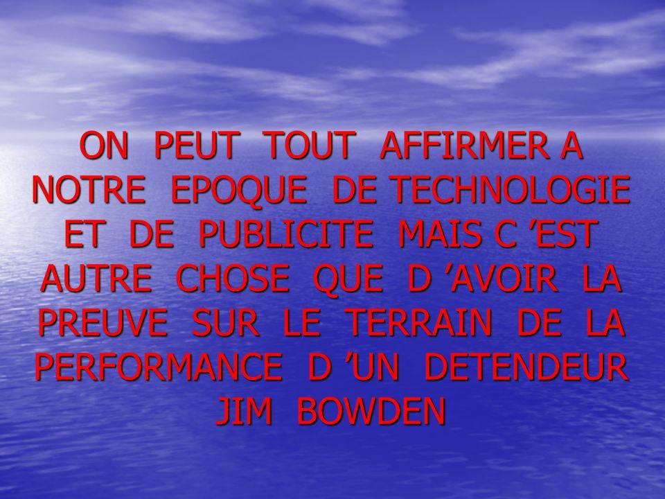 ON PEUT TOUT AFFIRMER A NOTRE EPOQUE DE TECHNOLOGIE ET DE PUBLICITE MAIS C 'EST AUTRE CHOSE QUE D 'AVOIR LA PREUVE SUR LE TERRAIN DE LA PERFORMANCE D