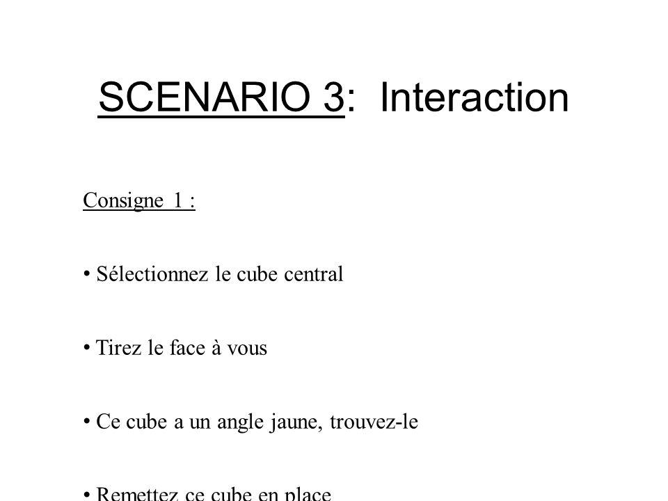SCENARIO 3: Interaction Consigne 1 : Sélectionnez le cube central Tirez le face à vous Ce cube a un angle jaune, trouvez-le Remettez ce cube en place