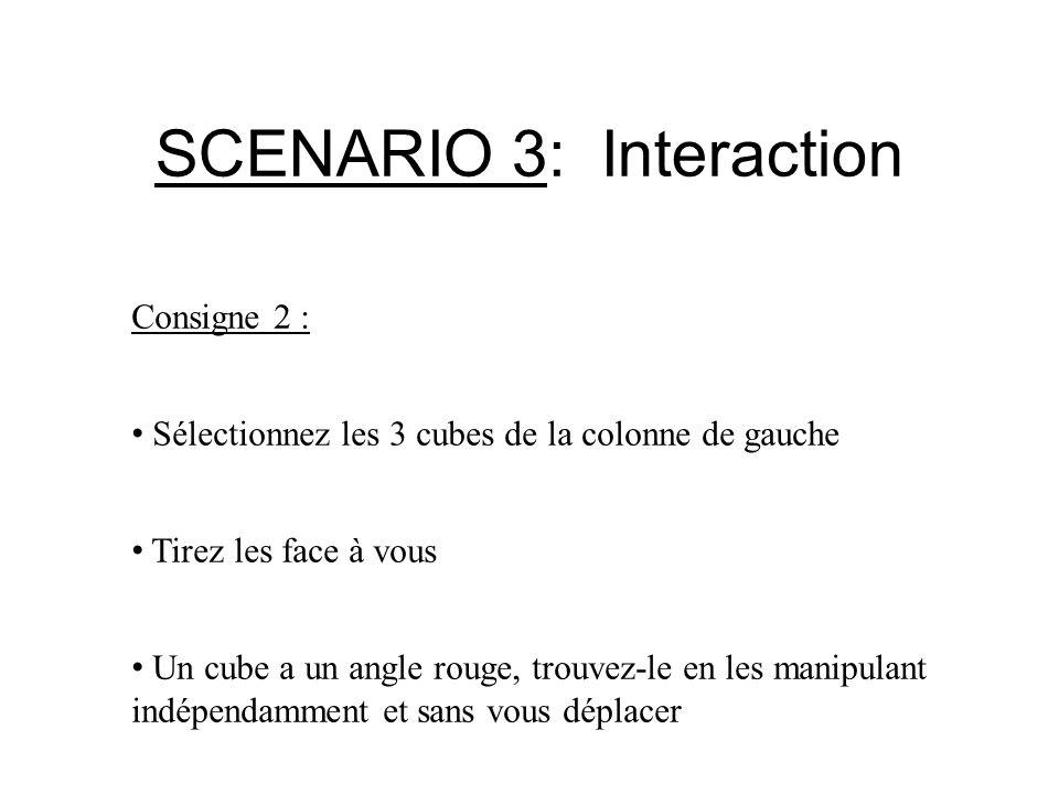 SCENARIO 3: Interaction Consigne 2 : Sélectionnez les 3 cubes de la colonne de gauche Tirez les face à vous Un cube a un angle rouge, trouvez-le en le