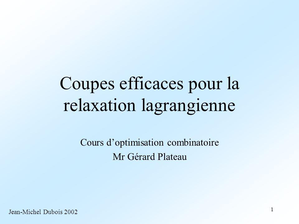 1 Coupes efficaces pour la relaxation lagrangienne Cours d'optimisation combinatoire Mr Gérard Plateau Jean-Michel Dubois 2002