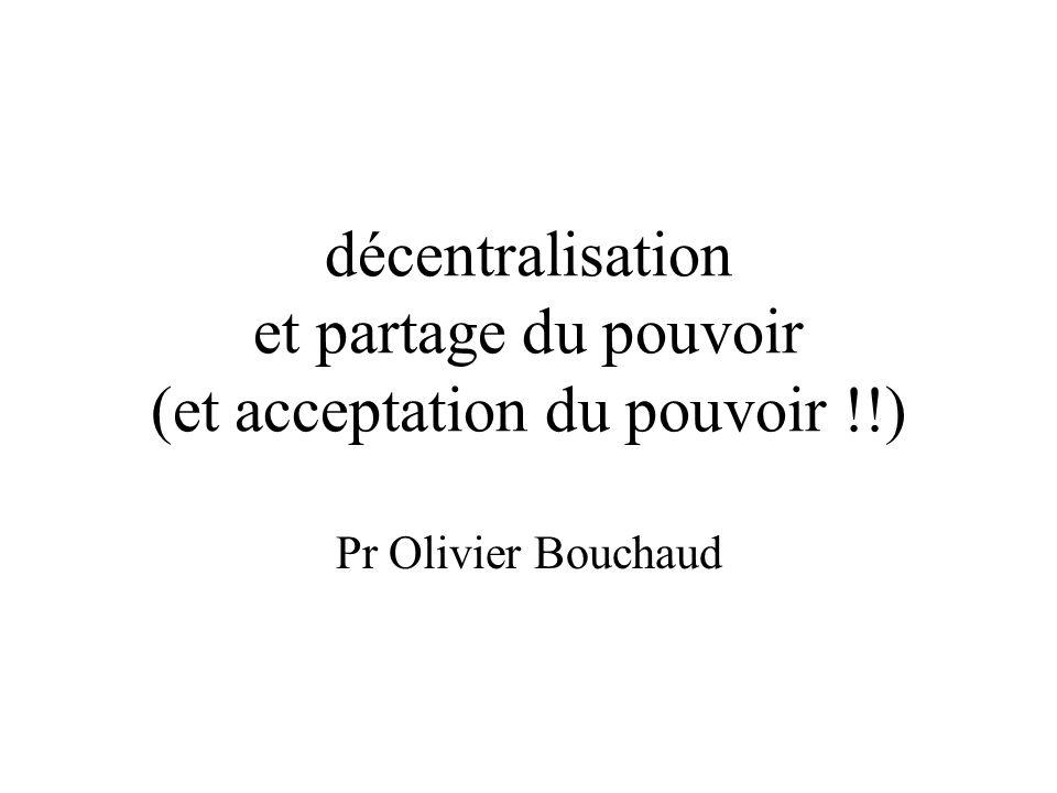décentralisation et partage du pouvoir (et acceptation du pouvoir !!) Pr Olivier Bouchaud