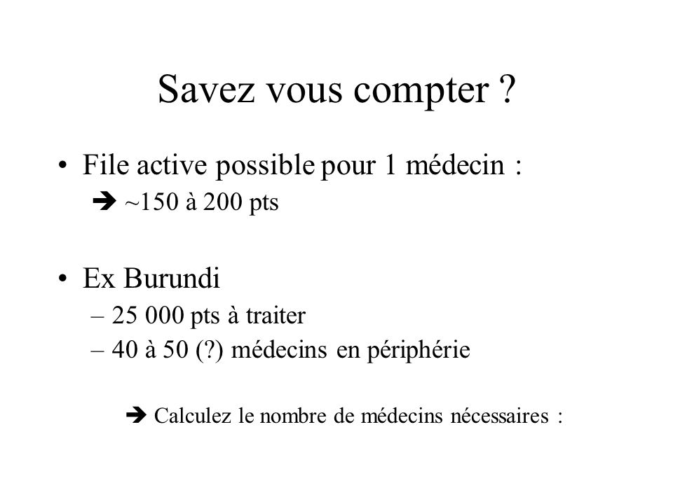 Savez vous compter ? File active possible pour 1 médecin :  ~150 à 200 pts Ex Burundi –25 000 pts à traiter –40 à 50 (?) médecins en périphérie  Cal