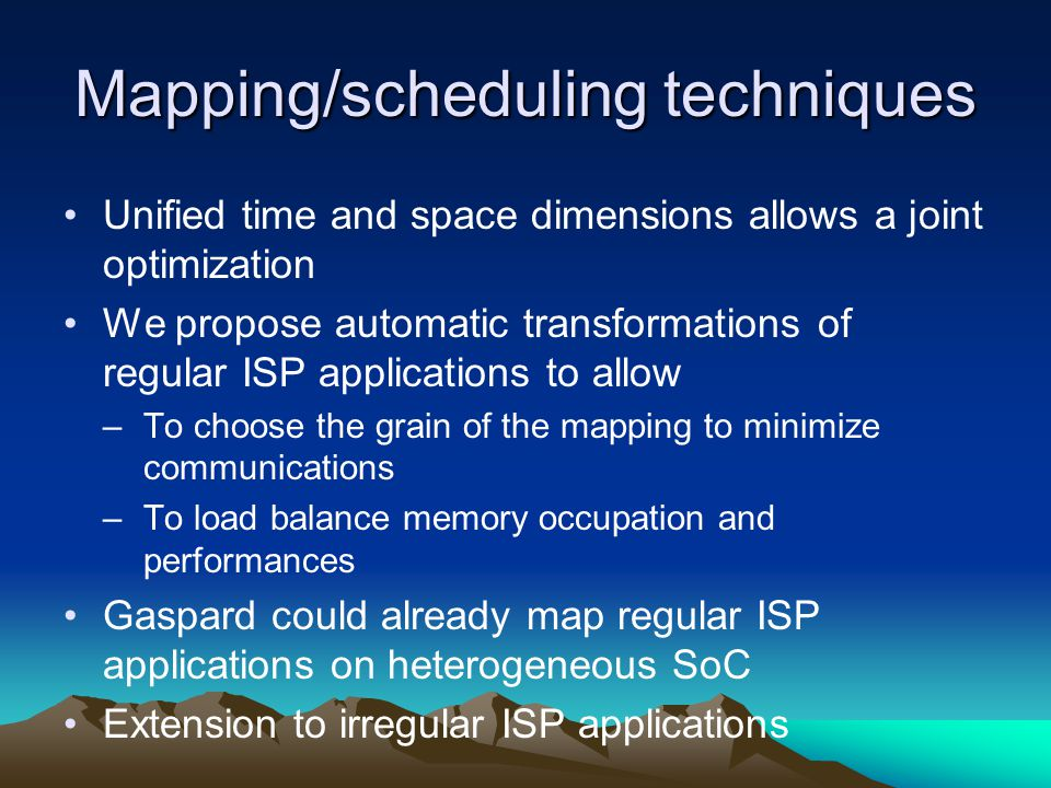Mapping/scheduling techniques Unified time and space dimensions allows a joint optimization We propose automatic transformations of regular ISP applic