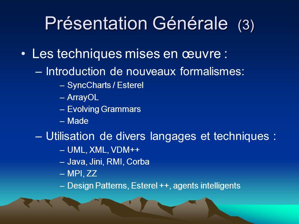 Présentation Générale (3) Les techniques mises en œuvre : – Introduction de nouveaux formalismes: –SyncCharts / Esterel –ArrayOL –Evolving Grammars –Made – Utilisation de divers langages et techniques : –UML, XML, VDM++ –Java, Jini, RMI, Corba –MPI, ZZ –Design Patterns, Esterel ++, agents intelligents