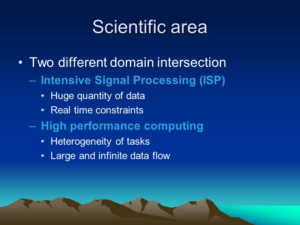 Scientific area Two different domain intersection –Intensive Signal Processing (ISP) Huge quantity of data Real time constraints –High performance com