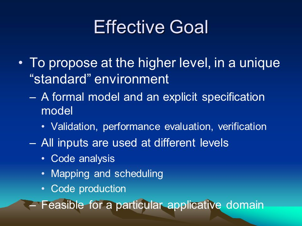 "Effective Goal To propose at the higher level, in a unique ""standard"" environment –A formal model and an explicit specification model Validation, perf"