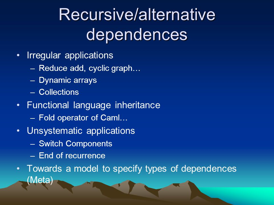 Recursive/alternative dependences Irregular applications –Reduce add, cyclic graph… –Dynamic arrays –Collections Functional language inheritance –Fold