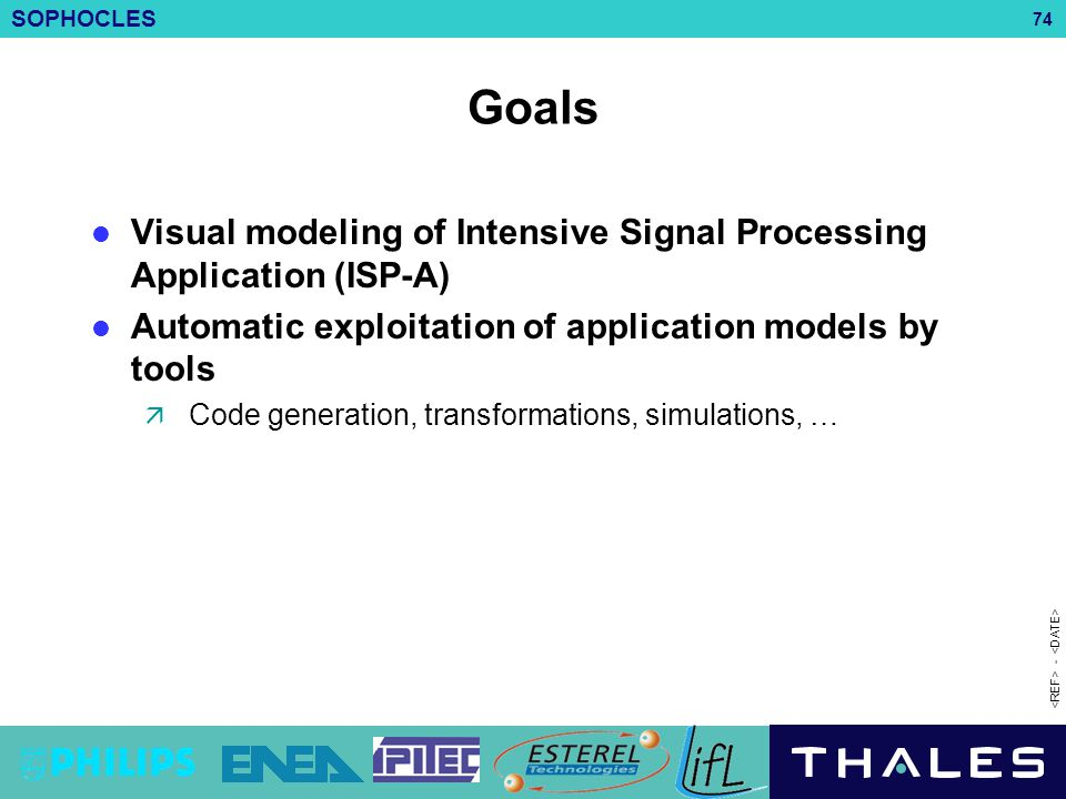 SOPHOCLES 74 - Goals Visual modeling of Intensive Signal Processing Application (ISP-A) Automatic exploitation of application models by tools  Code g