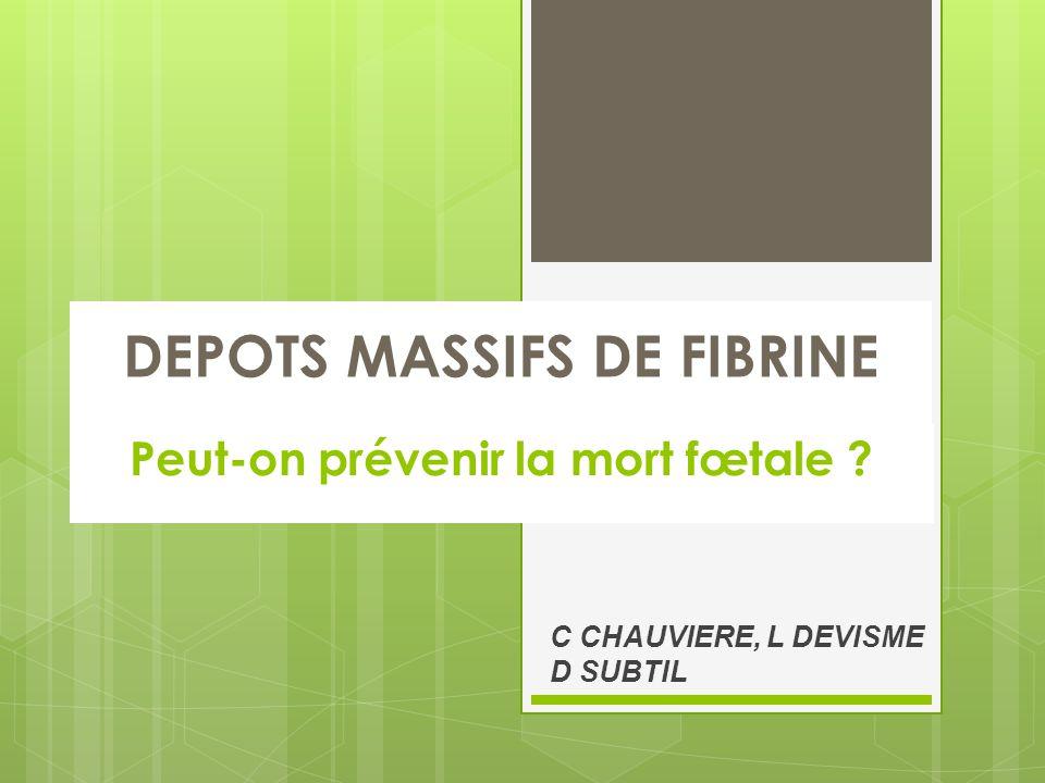 DEPOTS MASSIFS DE FIBRINE Peut-on prévenir la mort fœtale ? C CHAUVIERE, L DEVISME D SUBTIL