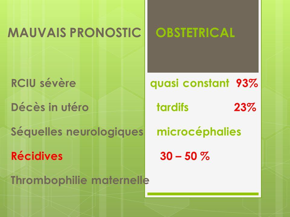 MAUVAIS PRONOSTIC OBSTETRICAL RCIU sévère quasi constant 93% Décès in utéro tardifs 23% Séquelles neurologiques microcéphalies Récidives 30 – 50 % Thrombophilie maternelle
