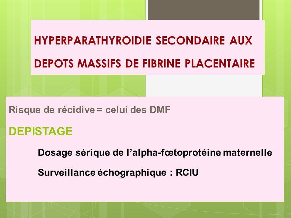 HYPERPARATHYROIDIE SECONDAIRE AUX DEPOTS MASSIFS DE FIBRINE PLACENTAIRE Risque de récidive = celui des DMF DEPISTAGE Dosage sérique de l'alpha-fœtoprotéine maternelle Surveillance échographique : RCIU