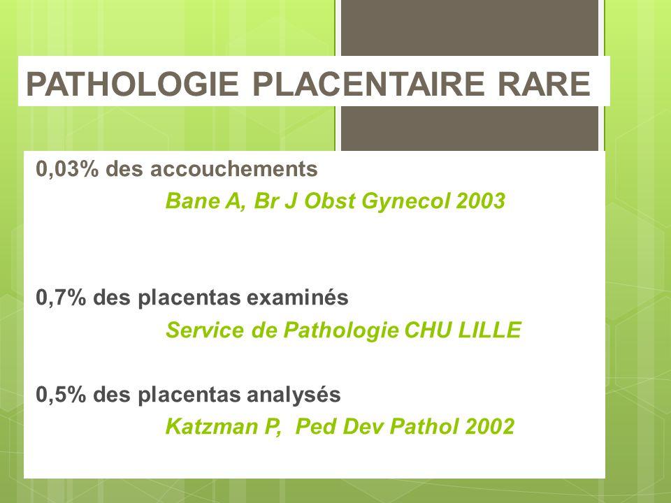 PATHOLOGIE PLACENTAIRE RARE 0,03% des accouchements Bane A, Br J Obst Gynecol 2003 0,7% des placentas examinés Service de Pathologie CHU LILLE 0,5% des placentas analysés Katzman P, Ped Dev Pathol 2002