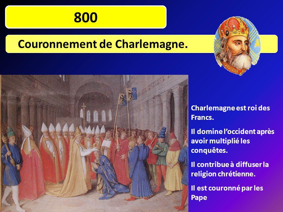 800 Couronnement de Charlemagne. Charlemagne est roi des Francs. Il domine l'occident après avoir multiplié les conquêtes. Il contribue à diffuser la