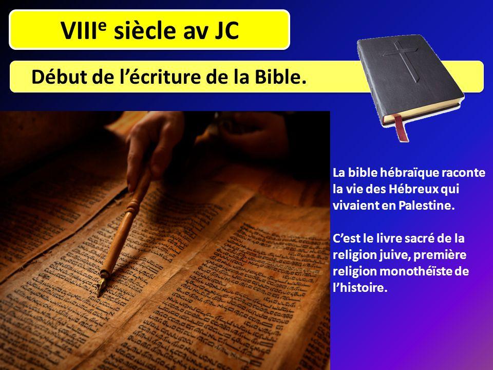 VIII e siècle av JC Début de l'écriture de la Bible. La bible hébraïque raconte la vie des Hébreux qui vivaient en Palestine. C'est le livre sacré de