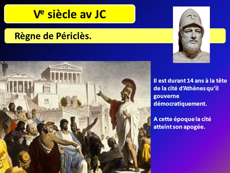 V e siècle av JC Règne de Périclès. Il est durant 14 ans à la tête de la cité d'Athènes qu'il gouverne démocratiquement. A cette époque la cité attein