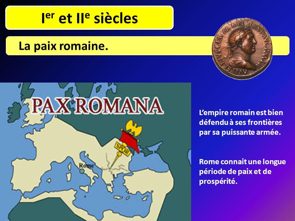 I er et II e siècles La paix romaine. L'empire romain est bien défendu à ses frontières par sa puissante armée. Rome connait une longue période de pai