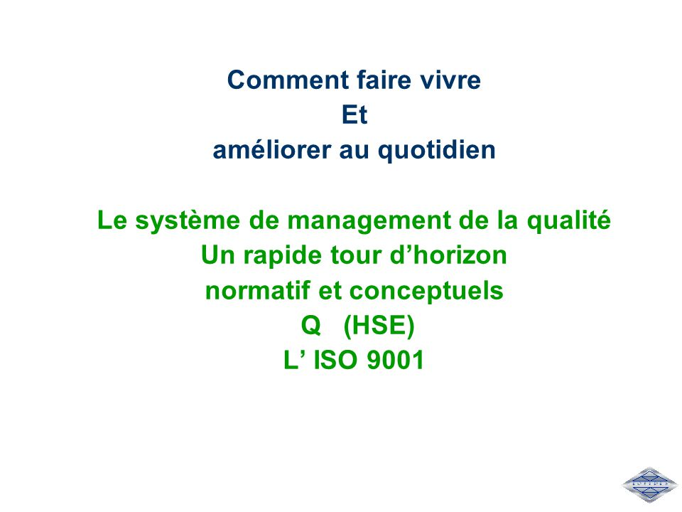 Comment faire vivre Et améliorer au quotidien Le système de management de la qualité Un rapide tour d'horizon normatif et conceptuels Q (HSE) L' ISO 9