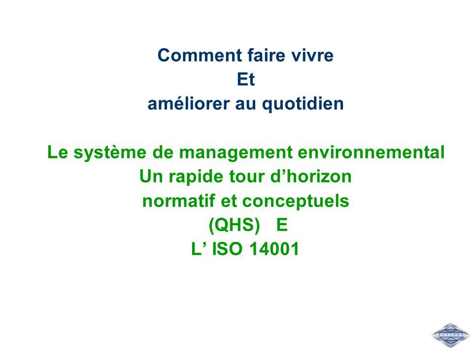 Comment faire vivre Et améliorer au quotidien Le système de management environnemental Un rapide tour d'horizon normatif et conceptuels (QHS) E L' ISO