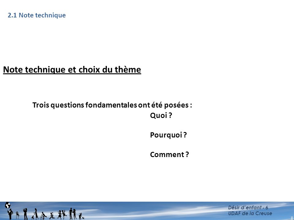 Note technique et choix du thème Trois questions fondamentales ont été posées : Quoi ? Pourquoi ? Comment ? Désir d'enfant - 6 UDAF de la Creuse 2.1 N