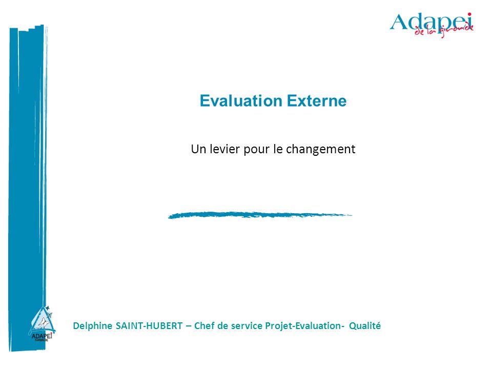 Evaluation Externe Un levier pour le changement Delphine SAINT-HUBERT – Chef de service Projet-Evaluation- Qualité