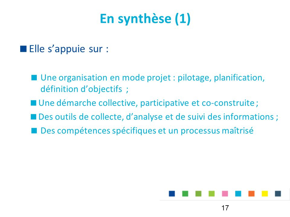 En synthèse (1) 17  Elle s'appuie sur :  Une organisation en mode projet : pilotage, planification, définition d'objectifs ;  Une démarche collective, participative et co-construite ;  Des outils de collecte, d'analyse et de suivi des informations ;  Des compétences spécifiques et un processus maîtrisé