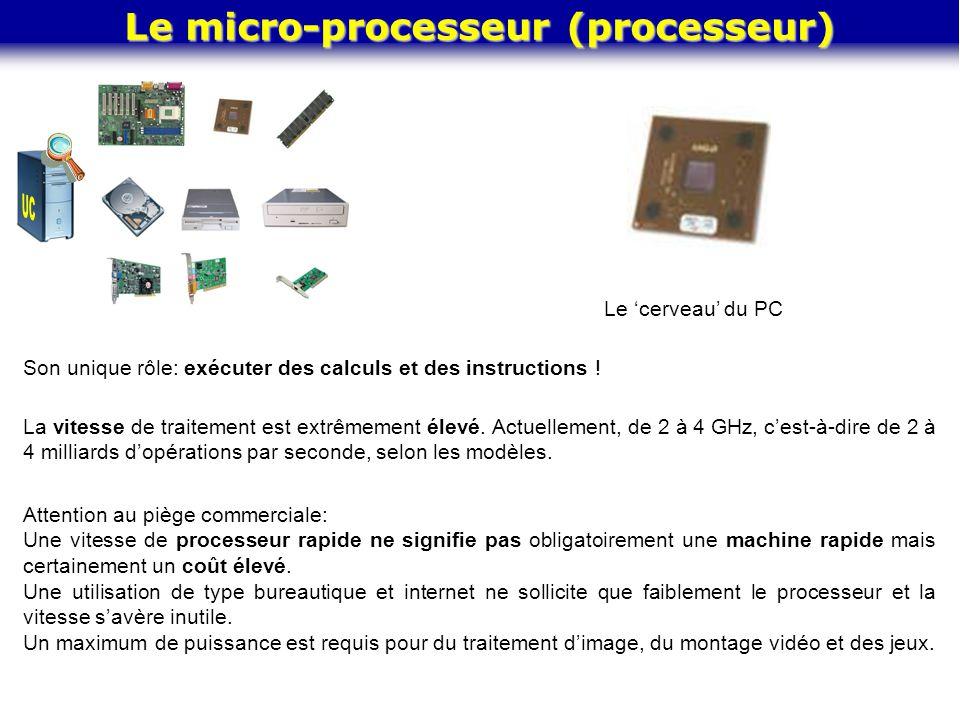 Le micro-processeur (processeur) Le 'cerveau' du PC Son unique rôle: exécuter des calculs et des instructions ! La vitesse de traitement est extrêmeme