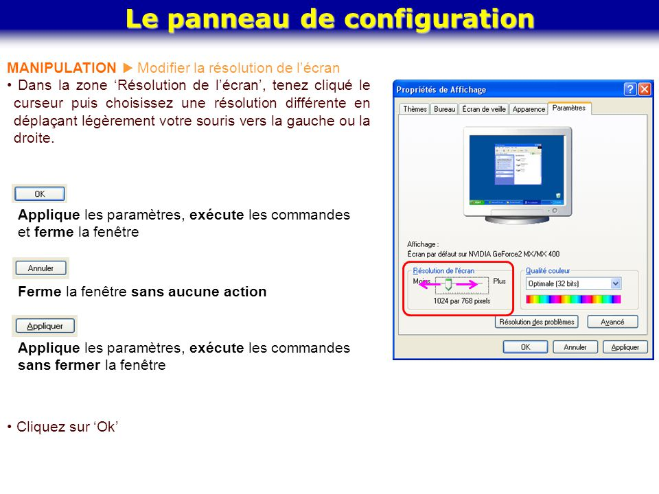 Le panneau de configuration MANIPULATION  Modifier la résolution de l'écran Dans la zone 'Résolution de l'écran', tenez cliqué le curseur puis choisi