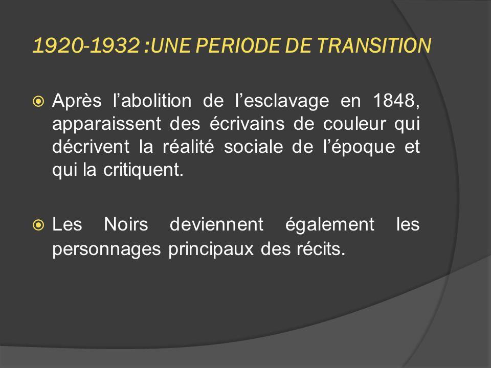 1920-1932 :UNE PERIODE DE TRANSITION  Après l'abolition de l'esclavage en 1848, apparaissent des écrivains de couleur qui décrivent la réalité sociale de l'époque et qui la critiquent.
