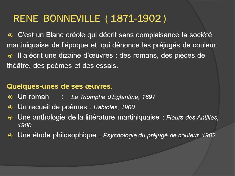 RENE BONNEVILLE ( 1871-1902 )  C'est un Blanc créole qui décrit sans complaisance la société martiniquaise de l'époque et qui dénonce les préjugés de