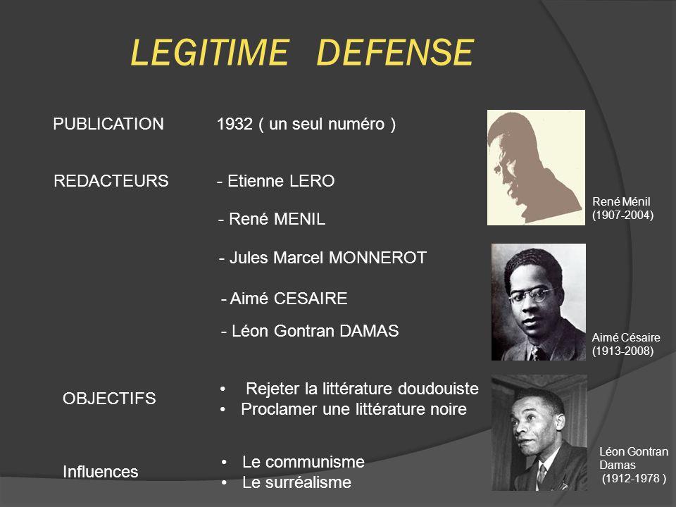 LEGITIME DEFENSE PUBLICATION 1932 ( un seul numéro ) REDACTEURS - Etienne LERO - René MENIL - Jules Marcel MONNEROT - Aimé CESAIRE - Léon Gontran DAMAS OBJECTIFS Rejeter la littérature doudouiste Proclamer une littérature noire René Ménil (1907-2004) Aimé Césaire (1913-2008) Léon Gontran Damas (1912-1978 ) Influences Le communisme Le surréalisme
