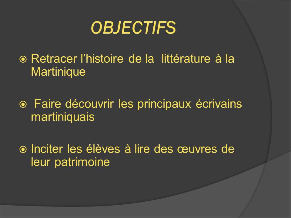 OBJECTIFS  Retracer l'histoire de la littérature à la Martinique  Faire découvrir les principaux écrivains martiniquais  Inciter les élèves à lire des œuvres de leur patrimoine