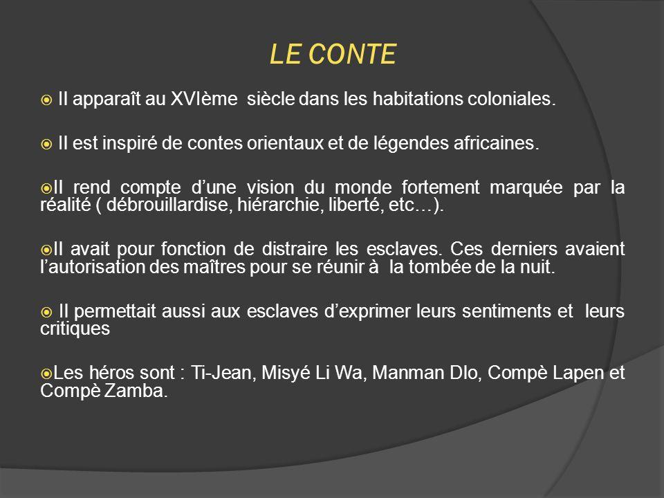 LE CONTE  Il apparaît au XVIème siècle dans les habitations coloniales.  Il est inspiré de contes orientaux et de légendes africaines.  Il rend com