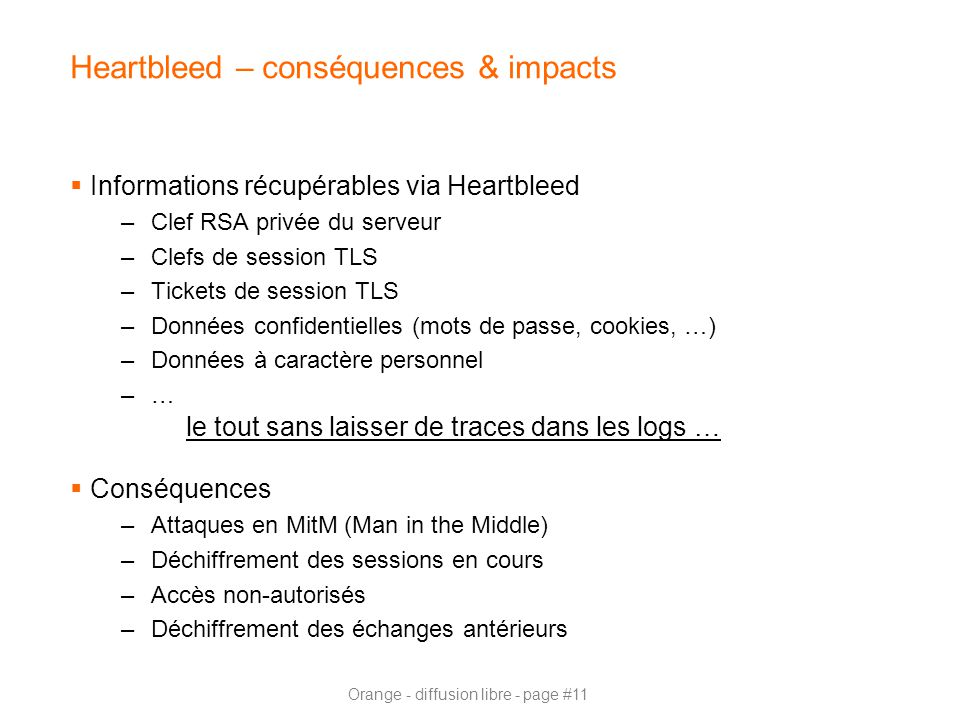 Orange - diffusion libre - page #11 Heartbleed – conséquences & impacts  Informations récupérables via Heartbleed –Clef RSA privée du serveur –Clefs