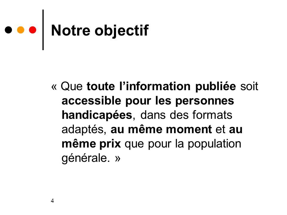 4 Notre objectif « Que toute l'information publiée soit accessible pour les personnes handicapées, dans des formats adaptés, au même moment et au même