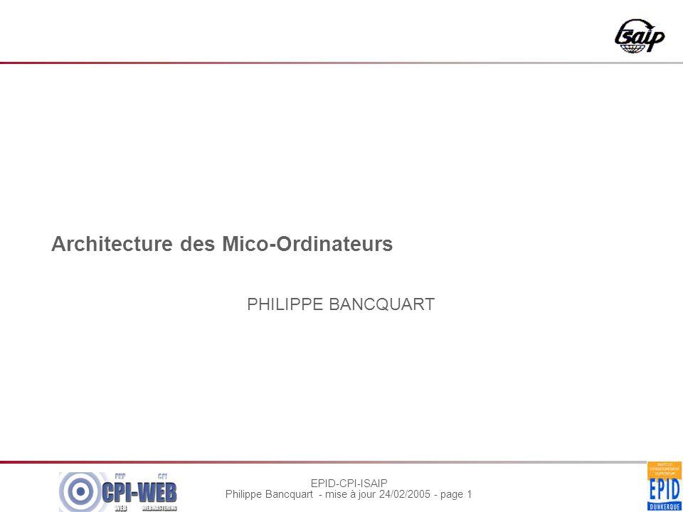 EPID-CPI-ISAIP Philippe Bancquart - mise à jour 24/02/2005 - page 1 Architecture des Mico-Ordinateurs PHILIPPE BANCQUART