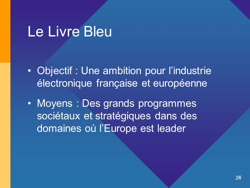 26 Le Livre Bleu Objectif : Une ambition pour l'industrie électronique française et européenne Moyens : Des grands programmes sociétaux et stratégiques dans des domaines où l'Europe est leader