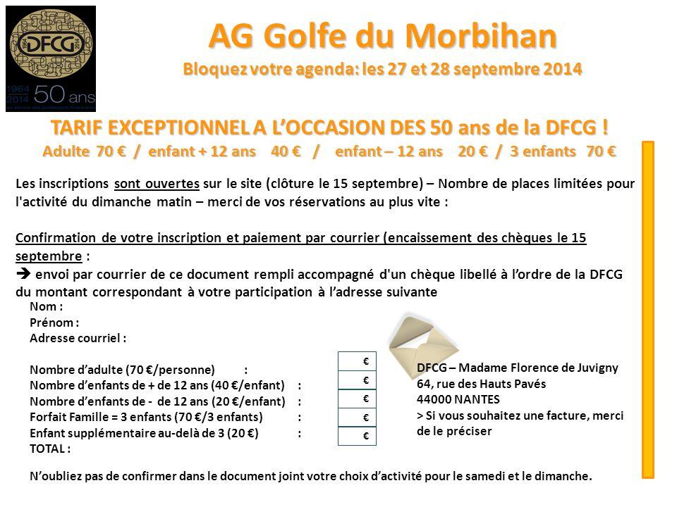 AG Golfe du Morbihan Bloquez votre agenda: les 27 et 28 septembre 2014 Nom : Prénom : Adresse courriel : Nombre d'adulte (70 €/personne): Nombre d'enfants de + de 12 ans (40 €/enfant): Nombre d'enfants de - de 12 ans (20 €/enfant): Forfait Famille = 3 enfants (70 €/3 enfants): Enfant supplémentaire au-delà de 3 (20 €): TOTAL : TARIF EXCEPTIONNEL A L'OCCASION DES 50 ans de la DFCG .
